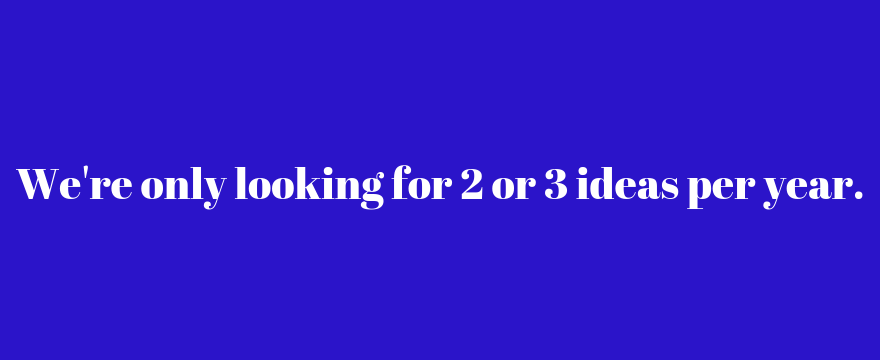 we're only looking for 2 or 3 ideas per year